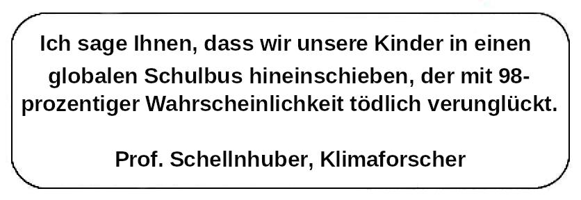 """Zitat: """"Ich sage Ihnen, dass wir unsere Kinder in einen globalen Schulbus hineinschieben, der mit 98-prozentiger Wahrscheinlichkeit tödlich verunglückt."""" (Prof. Schellnhuber, Klimaforscher)"""